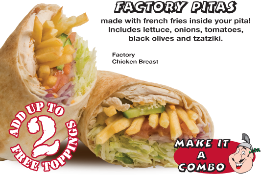 Factory Pitas made with french fries insde your pita! Includes lettuce, onions, tomatoes, black olives and tzatziki