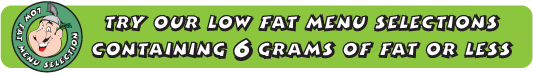 Try our Low fat menu Selections Containing 6 Grams of fat or less